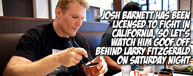 Josh Barnett has been licensed to fight in California, so let's watch him goof off behind Larry Fitzgerald on Saturday night