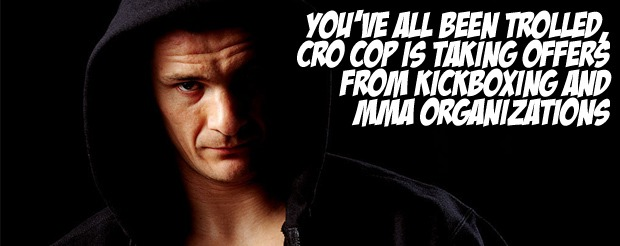 You've all been trolled, Cro Cop is taking offers from kickboxing AND MMA organizations
