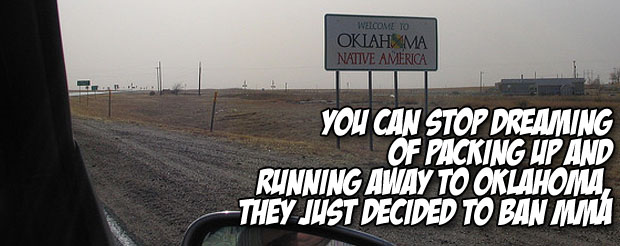 You can stop dreaming of packing up and running away to Oklahoma, they just decided to ban MMA