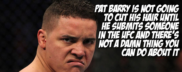 Pat Barry is not going to cut his hair until he submits someone in the UFC and there's not a damn thing you can do about it