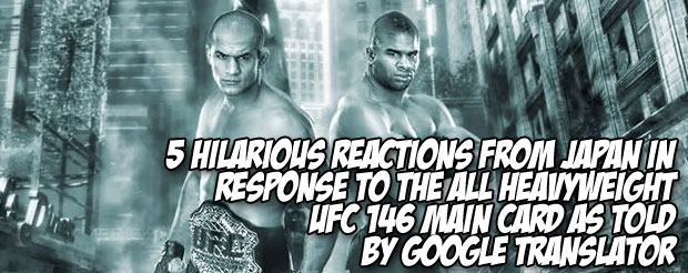 5 hilarious reactions from Japan in response to the all heavyweight UFC 146 main card as told by Google translator