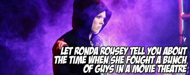 Let Ronda Rousey tell you about the time when she fought a bunch of guys in a movie theatre