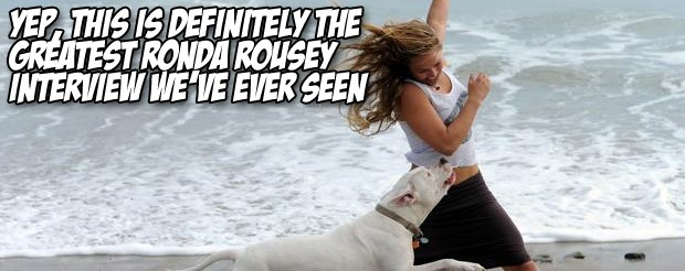 Yep, this is definitely the greatest Ronda Rousey interview we've ever seen