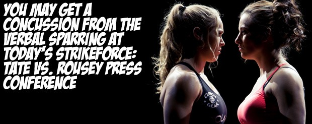 You may get a concussion from the verbal sparring at today's Strikeforce: Tate vs. Rousey press conference
