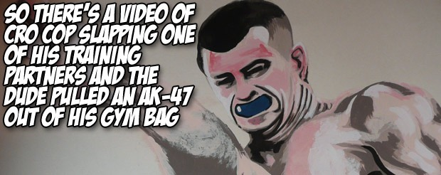 So there's a video of Cro Cop slapping one of his training partners and the dude pulled an AK-47 out of his gym bag