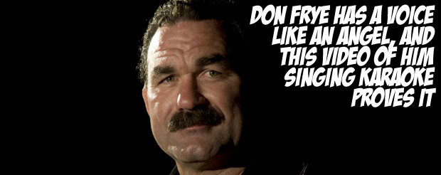 Don Frye has a voice like an angel, and this video of him singing karaoke proves it