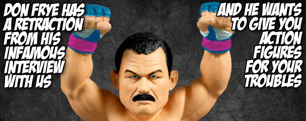 Don Frye has a retraction from his infamous interview with us, and he wants to give you action figures for your troubles