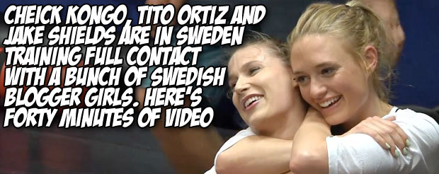 Cheick Kongo, Tito Ortiz and Jake Shields are in Sweden training full contact with a bunch of Swedish blogger girls. Here's forty minutes of video