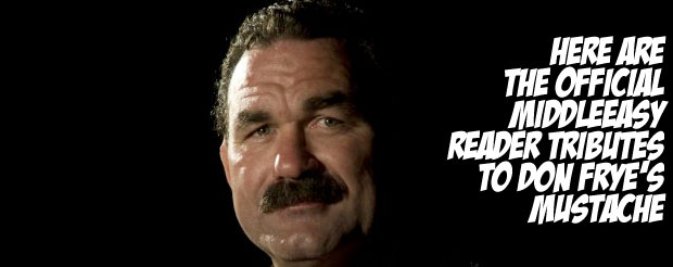 Here are the official MiddleEasy reader tributes to Don Frye's mustache