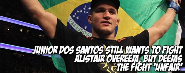 Junior dos Santos still wants to fight Alistair Overeem, but deems the fight 'unfair'