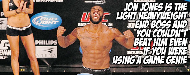 Jon Jones is the light heavyweight end boss and you couldn't beat him even if you were using a game genie