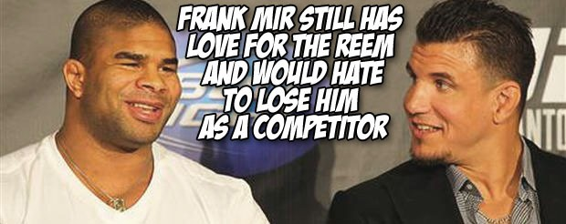 Frank Mir still has love for the Reem and would hate to lose him as a competitor