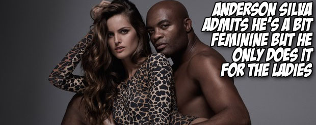 Anderson Silva admits he is a bit feminine but he only does it for the ladies