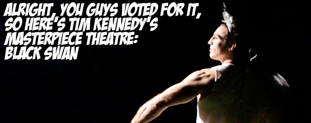 Alright, you guys voted for it, so here's Tim Kennedy's Masterpiece Theatre: Black Swan