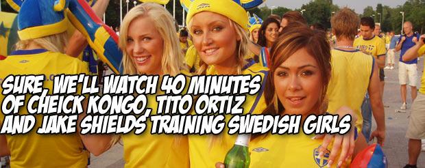 Sure, we'll watch 40 minutes of Cheick Kongo, Tito Ortiz and Jake Shields training Swedish girls