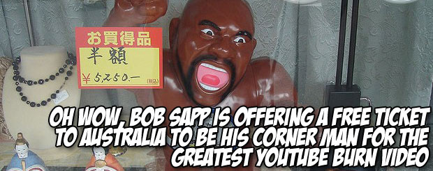 Oh wow, Bob Sapp is offering a free ticket to Australia to be his corner man for the greatest YouTube burn video
