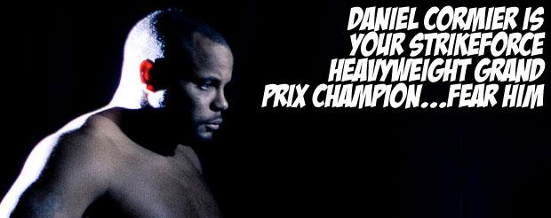 Daniel Cormier is your Strikeforce heavyweight grand prix champion…Fear him