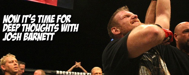 Now it's time for Deep Thoughts with Josh Barnett