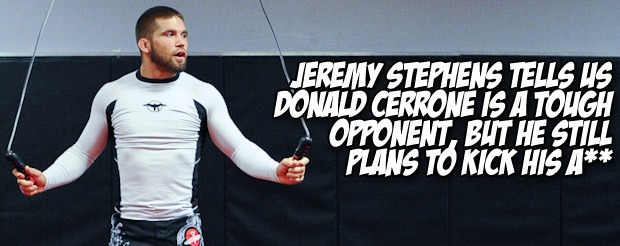 Jeremy Stephens tells us Donald Cerrone is a tough opponent, but he still plans to kick his a**