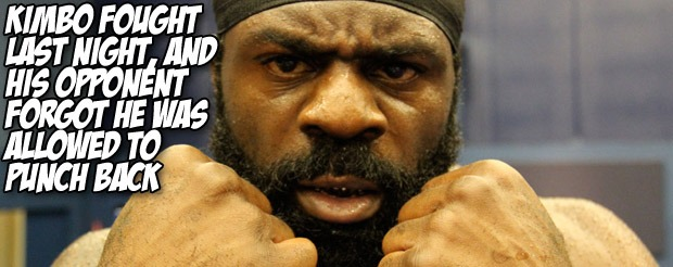 Kimbo fought last night, and his opponent forgot he was allowed to punch back