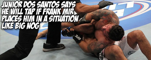 Junior dos Santos says he will tap if Frank Mir places him in a situation like Big Nog