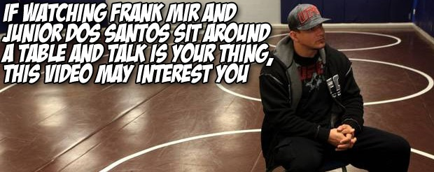 If watching Frank Mir and Junior dos Santos sit around a table and talk is your thing, this video may interest you