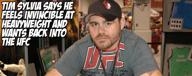 Tim Sylvia says he feels invincible at heavyweight and wants back into the UFC