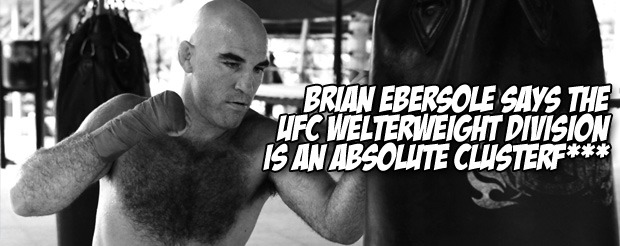 Brian Ebersole says the UFC welterweight division is an absolute clusterf***