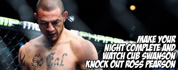 Make your night complete and watch Cub Swanson knock out Ross Pearson