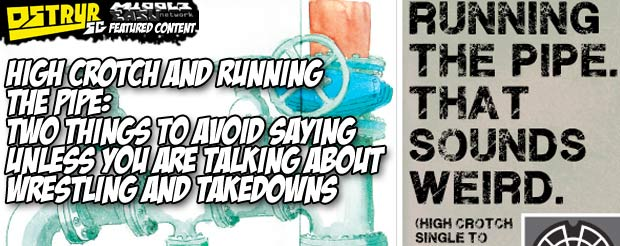 High crotch and running the pipe: two things to avoid saying unless you are talking about wrestling and takedowns