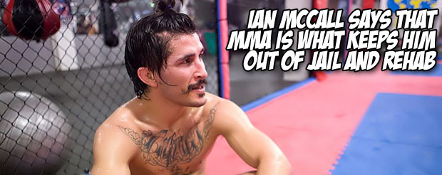 Ian McCall says that MMA is what keeps him out of jail and rehab