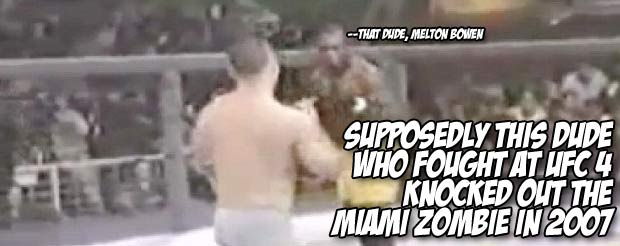 Supposedly this dude who fought at UFC 4 knocked out the Miami Zombie in 2007