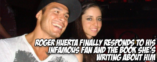 Roger Huerta finally responds to his infamous fan and the book she's writing about him