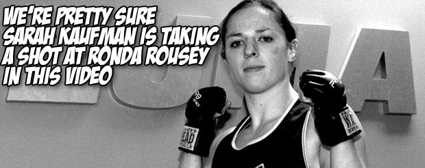 We're pretty sure Sarah Kaufman is taking a shot at Ronda Rousey in this video