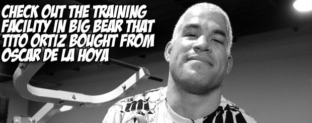 Check out the training facility in Big Bear that Tito Ortiz bought from Oscar de la Hoya