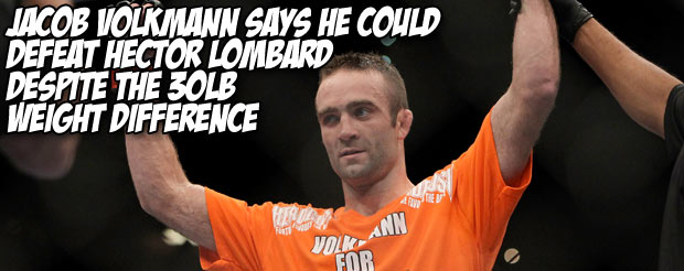 Jacob Volkmann says he could beat Hector Lombard despite the 30 lb weight difference