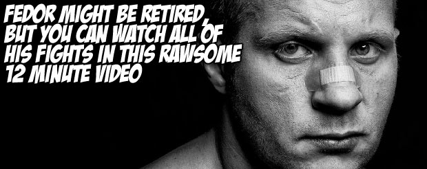 Fedor might be retired, but you can watch all his fights in this rawesome 12 minute video