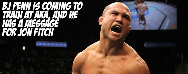 BJ Penn is coming to train at AKA, and he has a message for Jon Fitch