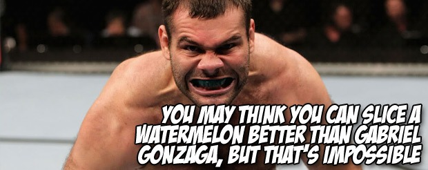 You may think you can slice a watermelon better than Gabriel Gonzaga, but that's impossible