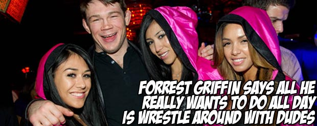 Forrest Griffin says all he really wants to do all day is wrestle around with dudes