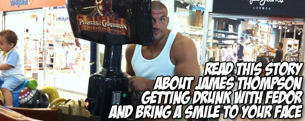 Read this story about James Thompson getting drunk with Fedor and bring a smile to your face