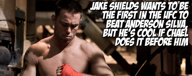 Jake Shields wants to be the first in the UFC to beat Anderson Silva, but he's cool if Chael does it before him