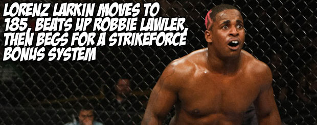 Lorenz Larkin moves to 185, beats up Robbie Lawler, then begs for a Strikeforce bonus system