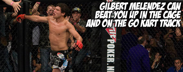 Gilbert Melendez can beat you up in the cage and on the go kart track