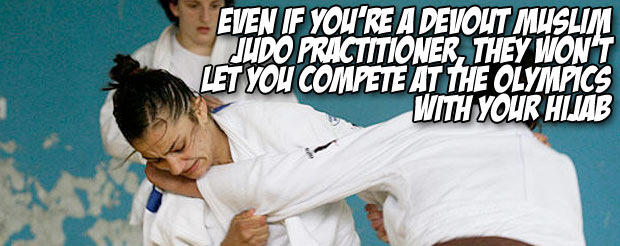 Even if you're a devout Muslim judo practitioner, they won't let you compete at the Olympics with your hijab