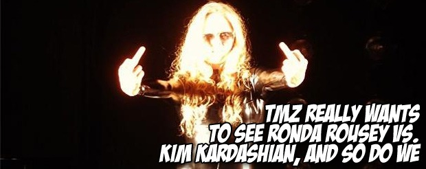 TMZ really wants to see Ronda Rousey vs. Kim Kardashian, and so do we