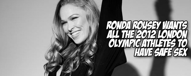 Ronda Rousey wants all the 2012 London Olympic athletes to have safe sex