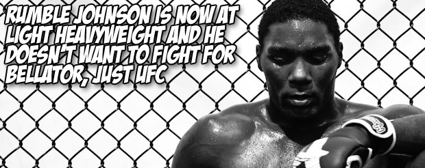 Rumble Johnson is now at light heavyweight and he doesn't want to fight for Bellator, just UFC