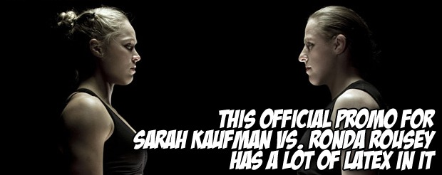 This official promo for Sarah Kaufman vs. Ronda Rousey has a LOT of latex in it