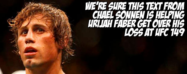 We're sure this text from Chael Sonnen is helping Urijah Faber get over his loss at UFC 149
